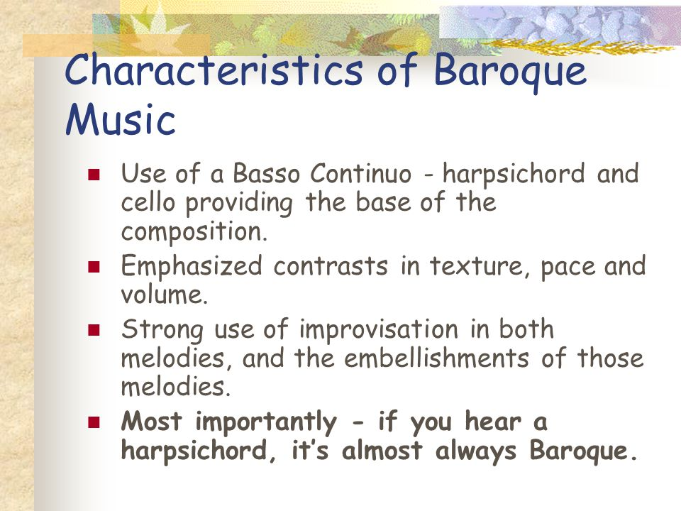 Characteristics of Baroque Music Use of a Basso Continuo - harpsichord and cello providing the base of the composition. Emphasized contrasts in textur