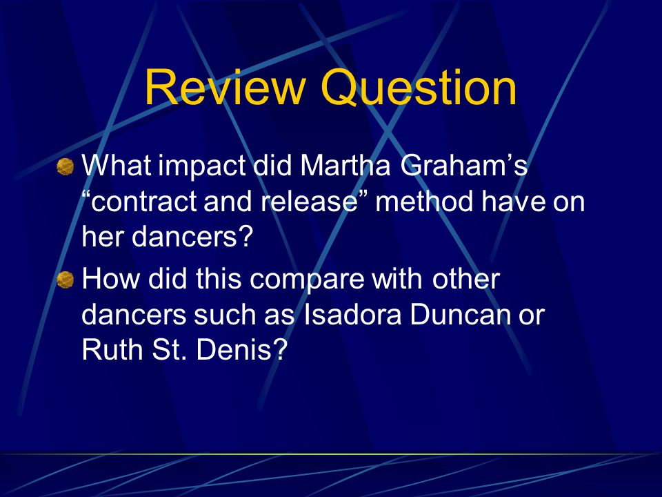 Martha Graham Born May 11, 1894 in Allegheny, PA 1916--Joins Denishawn dance troupe 1923—Took a job with Greenwich Village Follies & taught dance 1929--Launches her own company in NYC 1930s—Identifies new system of movement: contract and release 1935-Establishes school of modern dance at Bennington College