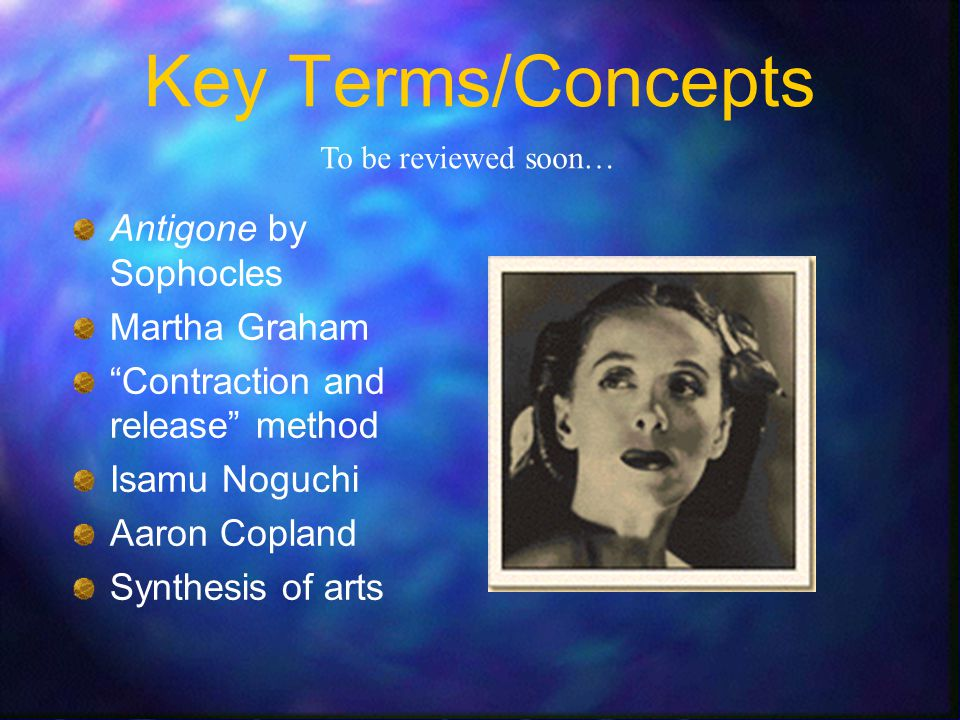 Class Aims To discover general background information on Antigone,Martha Graham and her innovations, Isamu Noguchi, and Aaron Copland.