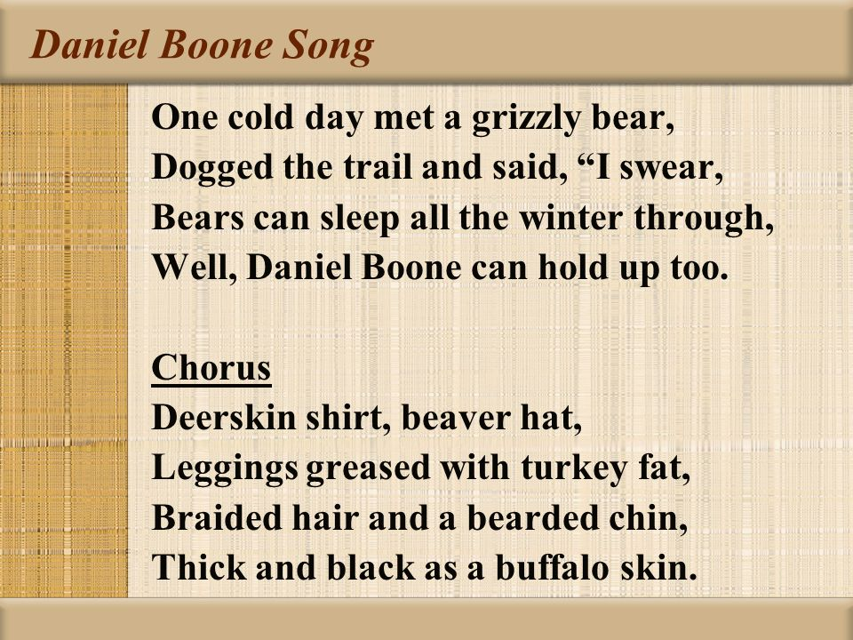 """Daniel Boone Song One cold day met a grizzly bear, Dogged the trail and said, """"I swear, Bears can sleep all the winter through, Well, Daniel Boone can"""