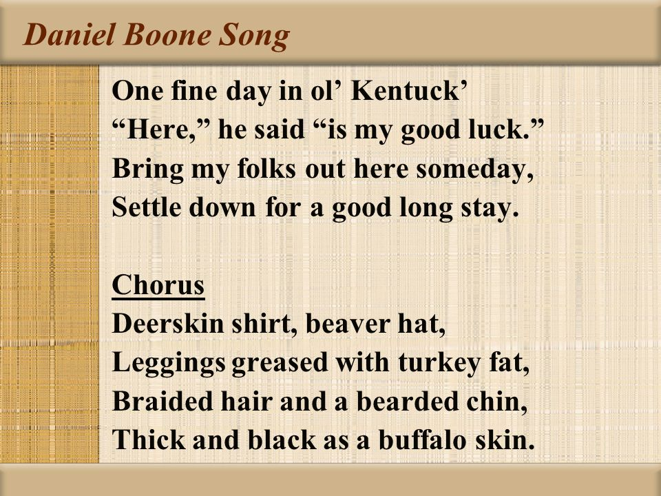 """Daniel Boone Song One fine day in ol' Kentuck' """"Here,"""" he said """"is my good luck."""" Bring my folks out here someday, Settle down for a good long stay. C"""