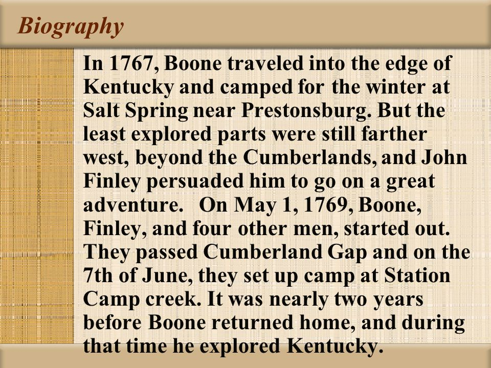 Biography In 1767, Boone traveled into the edge of Kentucky and camped for the winter at Salt Spring near Prestonsburg.