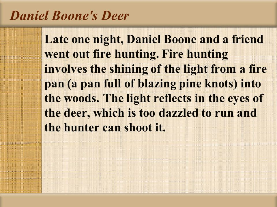 Daniel Boone's Deer Late one night, Daniel Boone and a friend went out fire hunting. Fire hunting involves the shining of the light from a fire pan (a