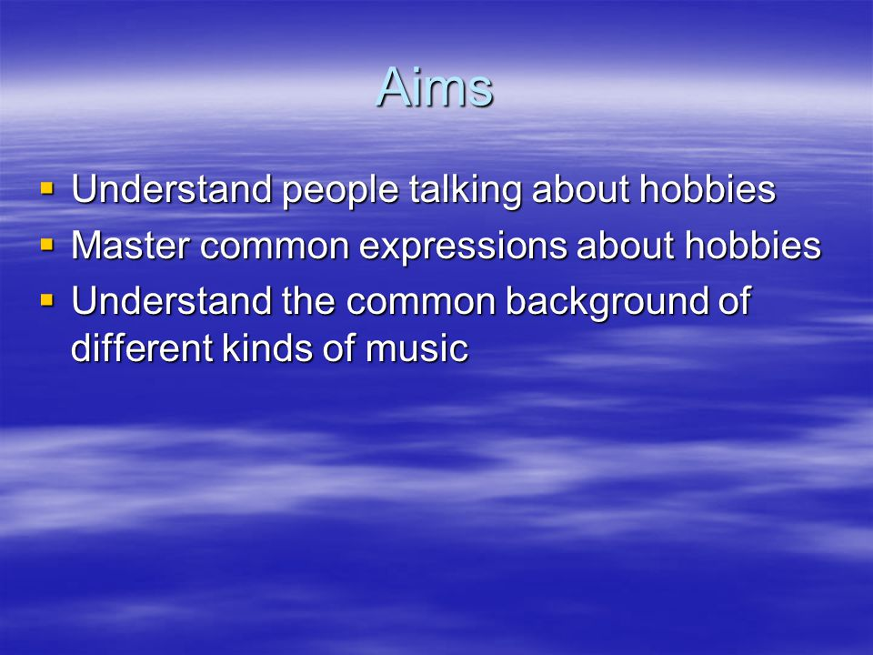 Aims  Understand people talking about hobbies  Master common expressions about hobbies  Understand the common background of different kinds of music