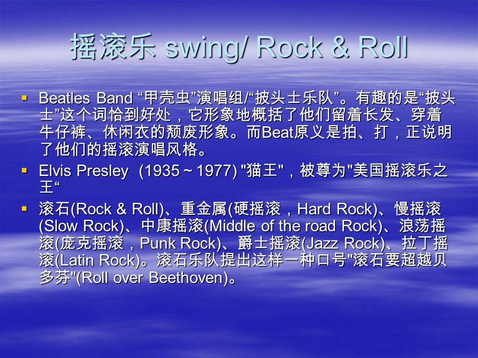 摇滚乐 swing/ Rock & Roll  Beatles Band 甲壳虫 演唱组 / 披头士乐队 。有趣的是 披头 士 这个词恰到好处,它形象地概括了他们留着长发、穿着 牛仔裤、休闲衣的颓废形象。而 Beat 原义是拍、打,正说明 了他们的摇滚演唱风格。  Elvis Presley (1935 ~ 1977) 猫王 ,被尊为 美国摇滚乐之 王  滚石 (Rock & Roll) 、重金属 ( 硬摇滚, Hard Rock) 、慢摇滚 (Slow Rock) 、中康摇滚 (Middle of the road Rock) 、浪荡摇 滚 ( 庞克摇滚, Punk Rock) 、爵士摇滚 (Jazz Rock) 、拉丁摇 滚 (Latin Rock) 。滚石乐队提出这样一种口号 滚石要超越贝 多芬 (Roll over Beethoven) 。