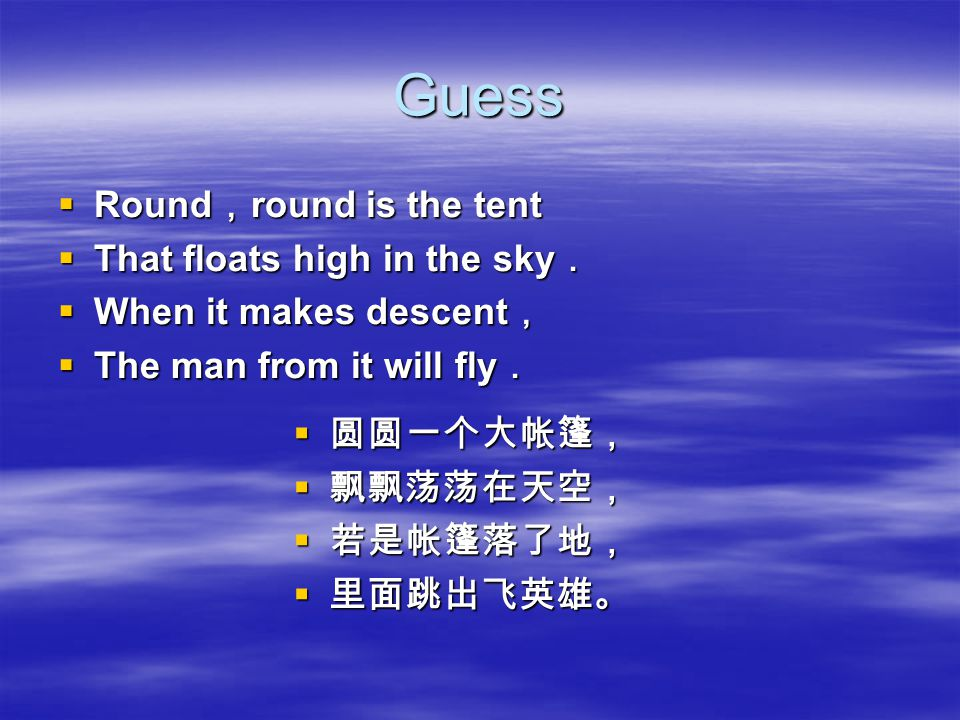 Guess  Round , round is the tent  That floats high in the sky .  When it makes descent ,  The man from it will fly .  圆圆一个大帐篷,  飘飘荡荡在天空,  若是帐篷落了地,  里面跳出飞英雄。