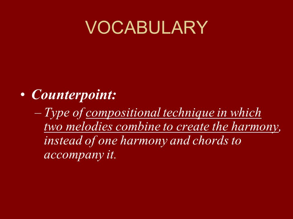 VOCABULARY Counterpoint: –Type of compositional technique in which two melodies combine to create the harmony, instead of one harmony and chords to ac