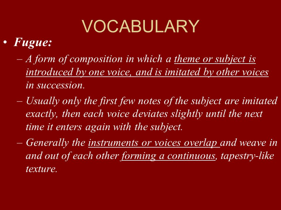 VOCABULARY Fugue: –A form of composition in which a theme or subject is introduced by one voice, and is imitated by other voices in succession. –Usual