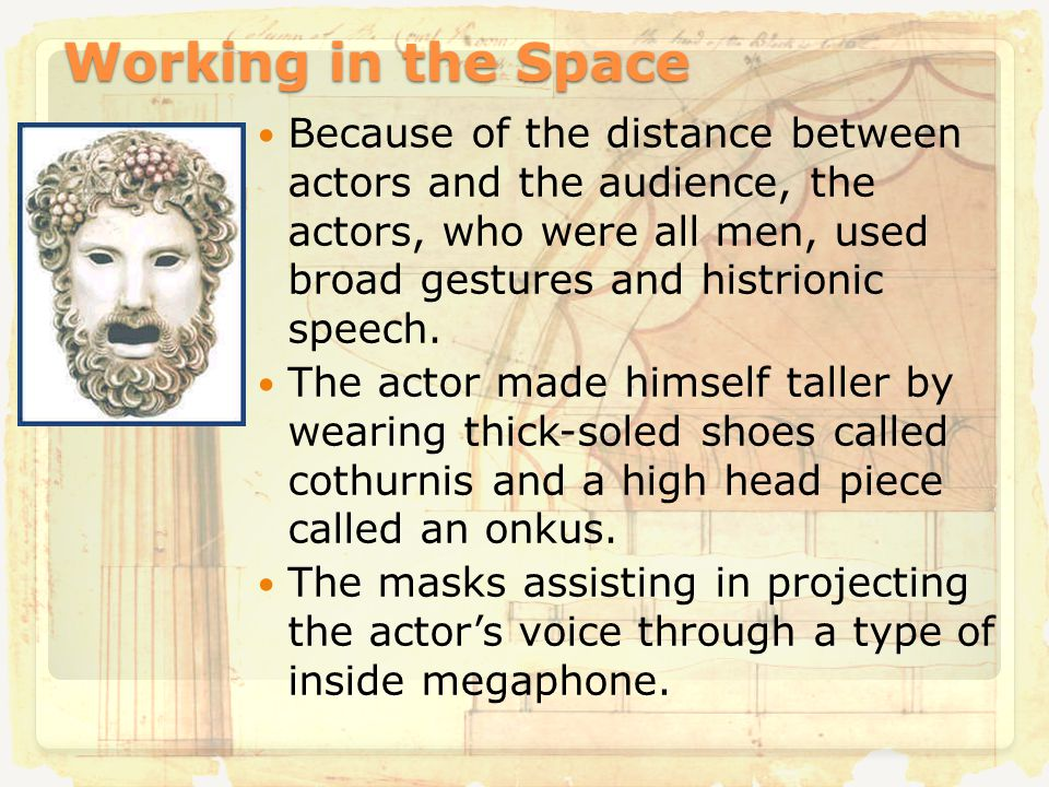 Working in the Space Because of the distance between actors and the audience, the actors, who were all men, used broad gestures and histrionic speech.