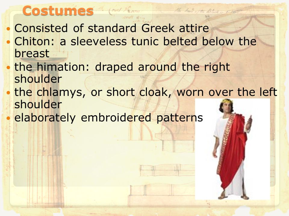 Costumes Consisted of standard Greek attire Chiton: a sleeveless tunic belted below the breast the himation: draped around the right shoulder the chlamys, or short cloak, worn over the left shoulder elaborately embroidered patterns