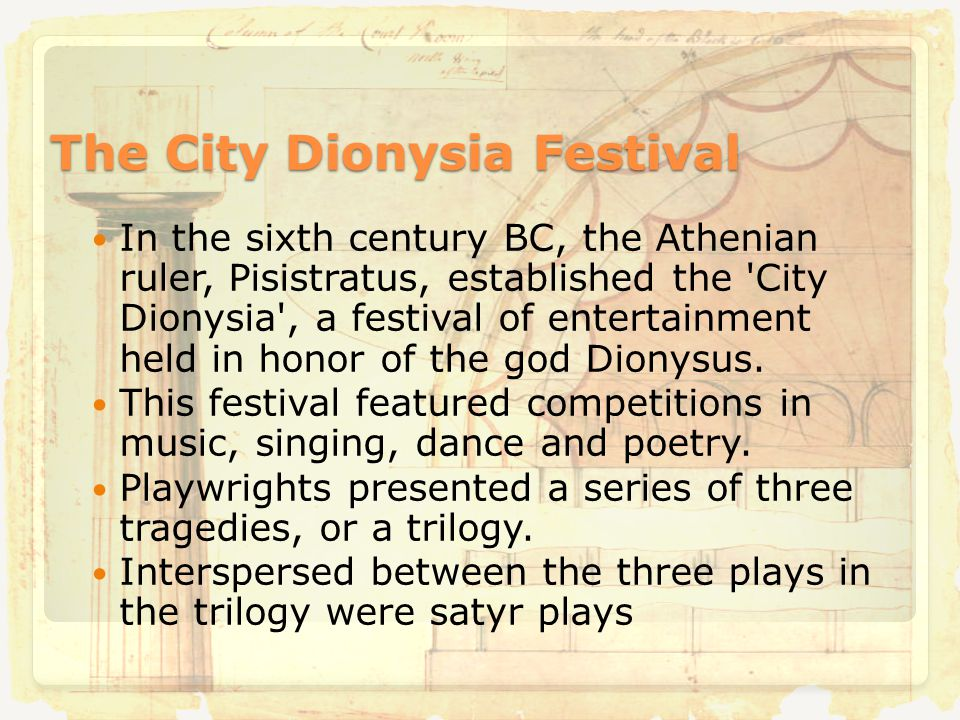 The City Dionysia Festival In the sixth century BC, the Athenian ruler, Pisistratus, established the City Dionysia , a festival of entertainment held in honor of the god Dionysus.