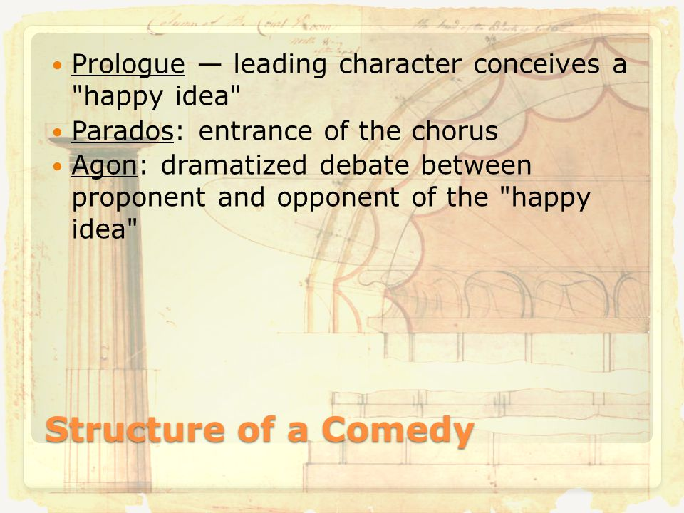 Structure of a Comedy Prologue — leading character conceives a happy idea Parados: entrance of the chorus Agon: dramatized debate between proponent and opponent of the happy idea