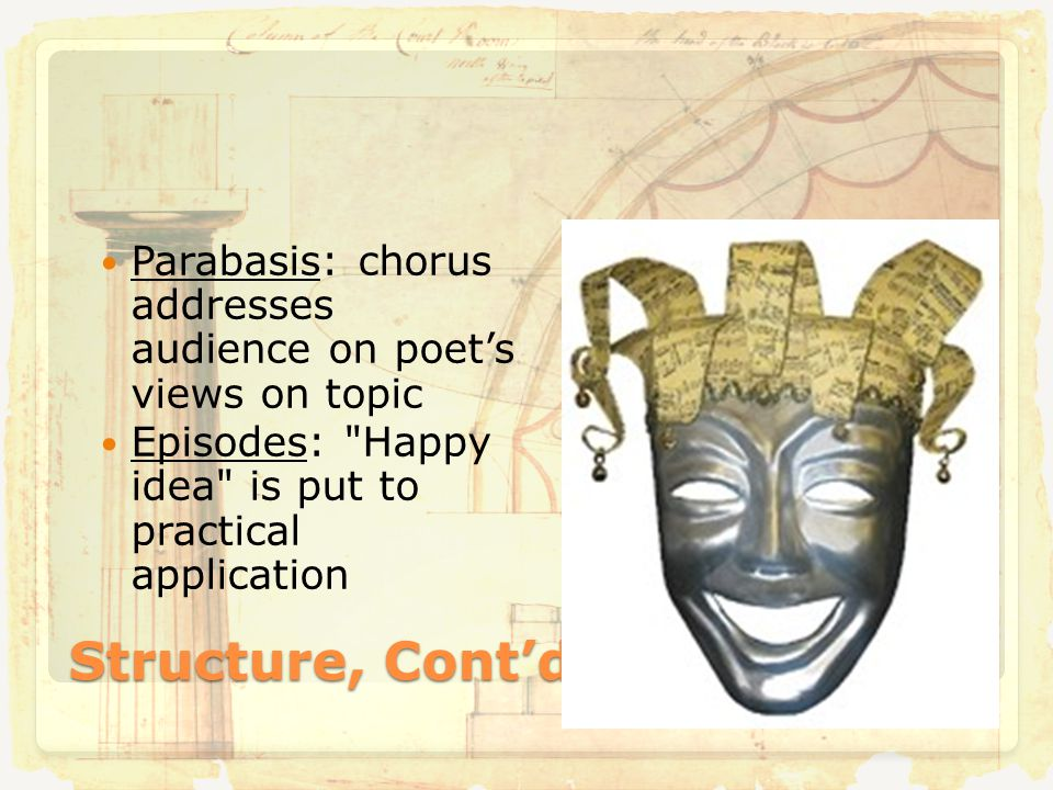 Structure, Cont'd Parabasis: chorus addresses audience on poet's views on topic Episodes: Happy idea is put to practical application