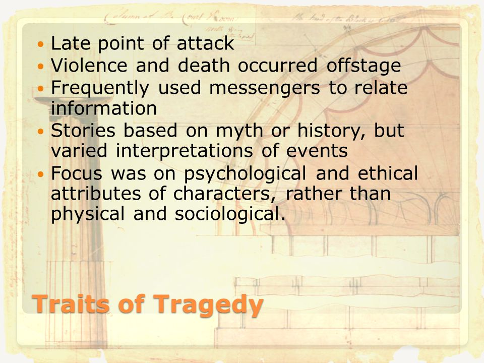 Traits of Tragedy Late point of attack Violence and death occurred offstage Frequently used messengers to relate information Stories based on myth or history, but varied interpretations of events Focus was on psychological and ethical attributes of characters, rather than physical and sociological.