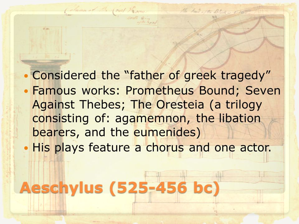Aeschylus (525-456 bc) Considered the father of greek tragedy Famous works: Prometheus Bound; Seven Against Thebes; The Oresteia (a trilogy consisting of: agamemnon, the libation bearers, and the eumenides) His plays feature a chorus and one actor.