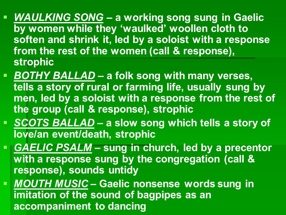   WAULKING SONG – a working song sung in Gaelic by women while they 'waulked' woollen cloth to soften and shrink it, led by a soloist with a response from the rest of the women (call & response), strophic   BOTHY BALLAD – a folk song with many verses, tells a story of rural or farming life, usually sung by men, led by a soloist with a response from the rest of the group (call & response), strophic   SCOTS BALLAD – a slow song which tells a story of love/an event/death, strophic   GAELIC PSALM – sung in church, led by a precentor with a response sung by the congregation (call & response), sounds untidy   MOUTH MUSIC – Gaelic nonsense words sung in imitation of the sound of bagpipes as an accompaniment to dancing