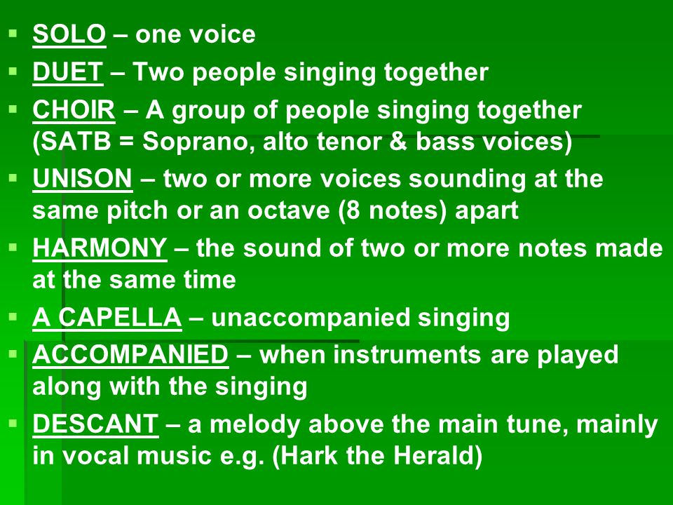   SOLO – one voice   DUET – Two people singing together   CHOIR – A group of people singing together (SATB = Soprano, alto tenor & bass voices)   UNISON – two or more voices sounding at the same pitch or an octave (8 notes) apart   HARMONY – the sound of two or more notes made at the same time   A CAPELLA – unaccompanied singing   ACCOMPANIED – when instruments are played along with the singing   DESCANT – a melody above the main tune, mainly in vocal music e.g.