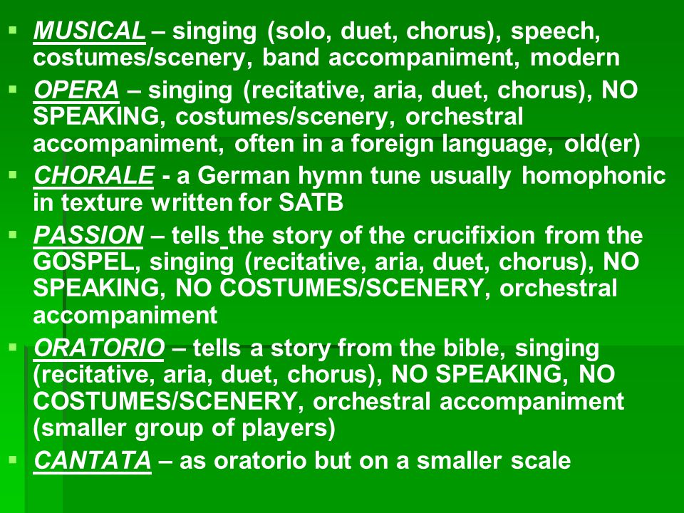   MUSICAL – singing (solo, duet, chorus), speech, costumes/scenery, band accompaniment, modern   OPERA – singing (recitative, aria, duet, chorus), NO SPEAKING, costumes/scenery, orchestral accompaniment, often in a foreign language, old(er)   CHORALE - a German hymn tune usually homophonic in texture written for SATB   PASSION – tells the story of the crucifixion from the GOSPEL, singing (recitative, aria, duet, chorus), NO SPEAKING, NO COSTUMES/SCENERY, orchestral accompaniment   ORATORIO – tells a story from the bible, singing (recitative, aria, duet, chorus), NO SPEAKING, NO COSTUMES/SCENERY, orchestral accompaniment (smaller group of players)   CANTATA – as oratorio but on a smaller scale