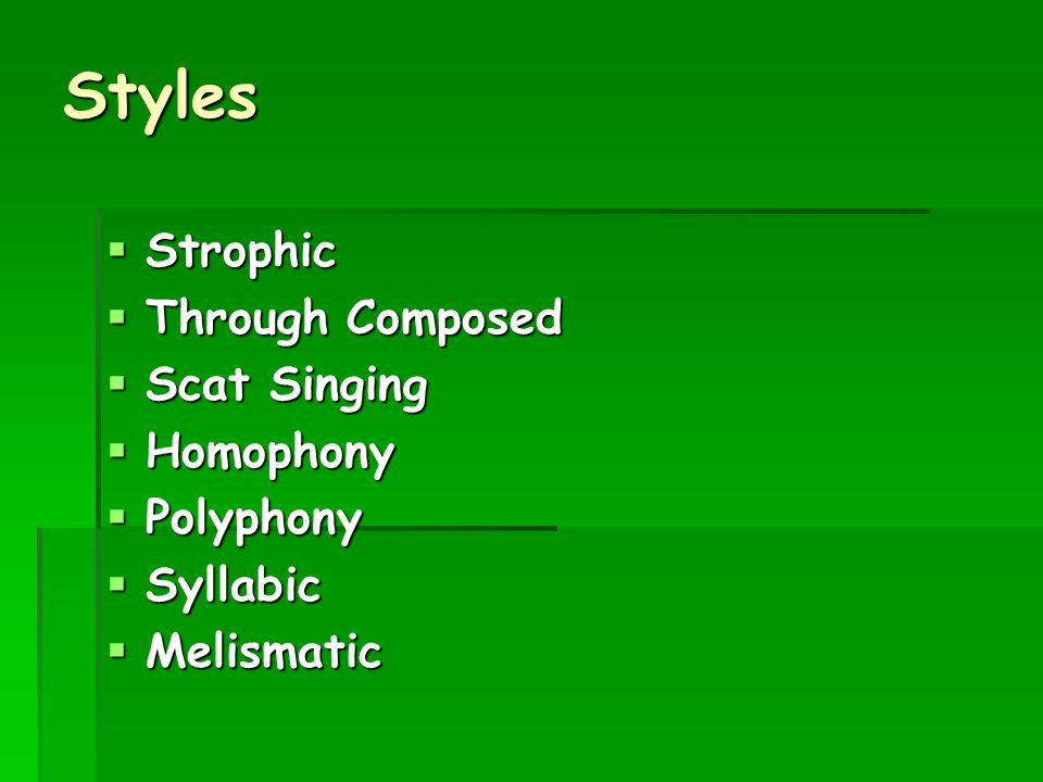   STROPHIC – a vocal/choral composition where the same music is repeated throughout (verse-chorus- verse-chorus)   THROUGH-COMPOSED – a vocal/choral composition in which there is little or no repetition of the music   SCAT SINGING – nonsense words, syllables and sounds are improvised by the singer (doobie-doobie-shop-shoo-wap)   HOMOPHONY – all parts move together at the same time   POLYPHONY – 2 or more parts moving independently   SYLLABIC – each syllable gets one note   MELISMATIC – many notes are sung to one syllable