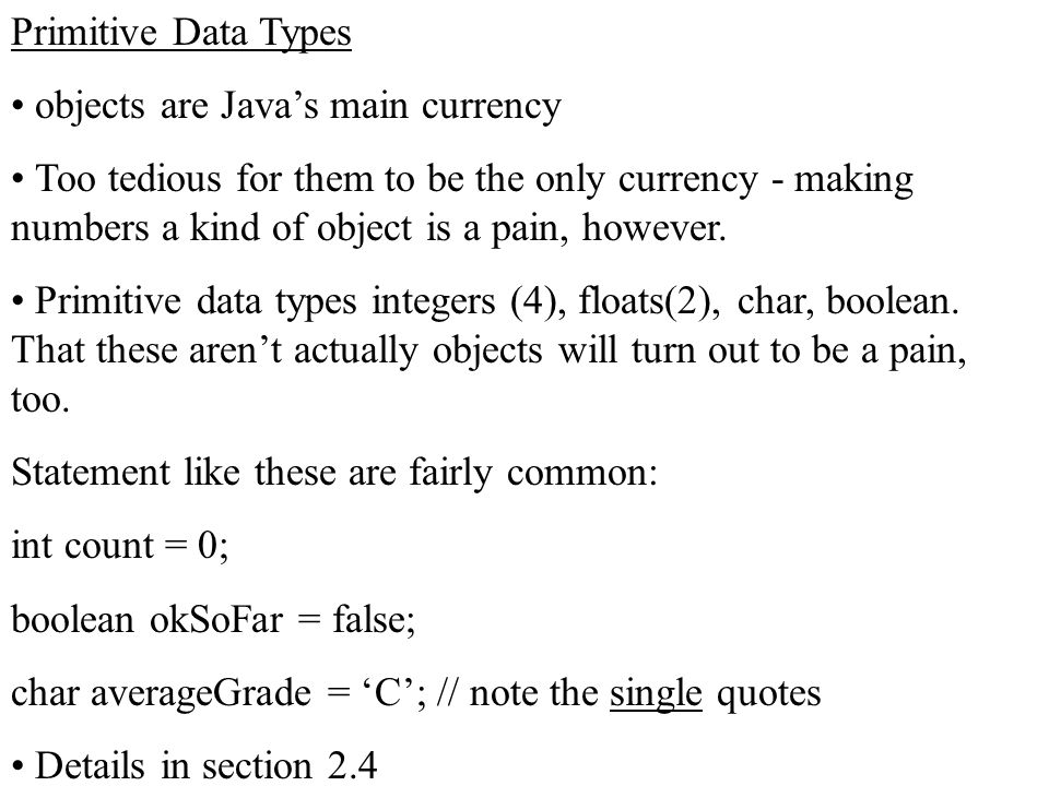 Primitive Data Types objects are Java's main currency Too tedious for them to be the only currency - making numbers a kind of object is a pain, howeve