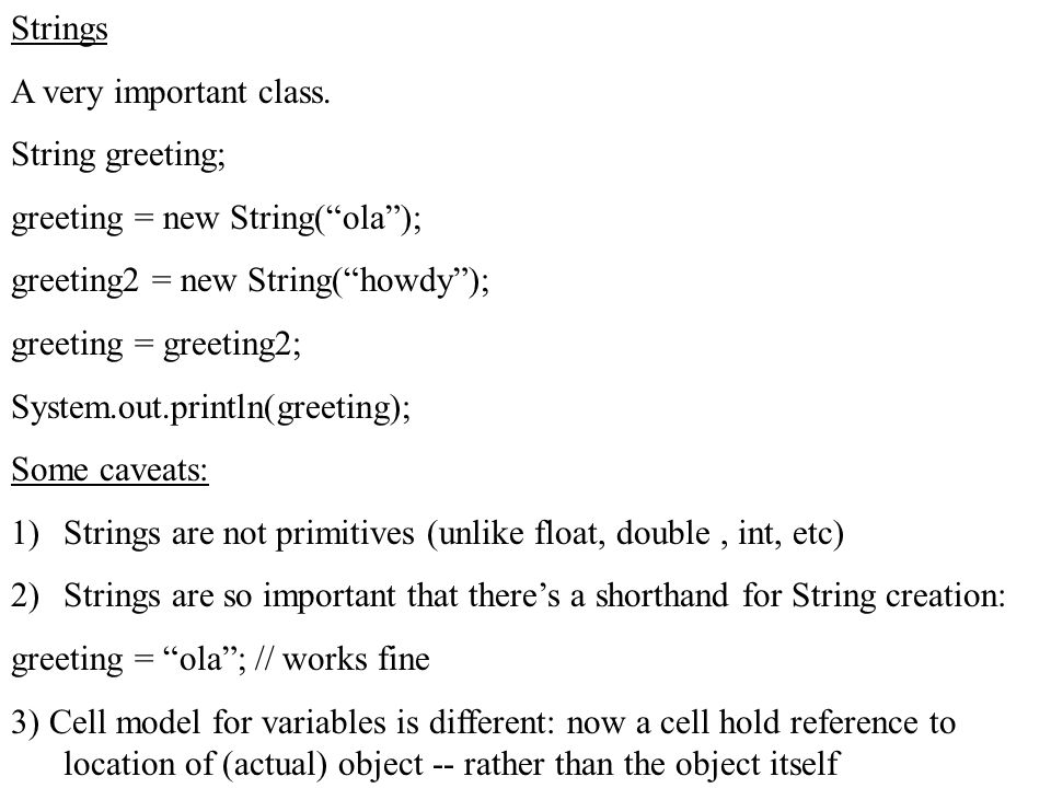 """Strings A very important class. String greeting; greeting = new String(""""ola""""); greeting2 = new String(""""howdy""""); greeting = greeting2; System.out.print"""
