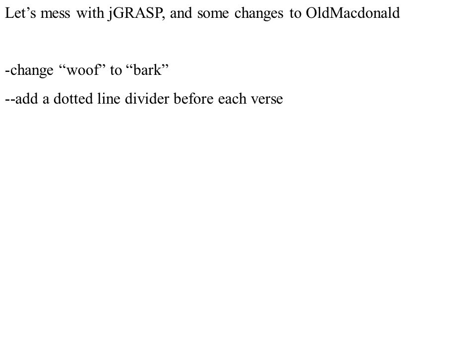 """Let's mess with jGRASP, and some changes to OldMacdonald -change """"woof"""" to """"bark"""" --add a dotted line divider before each verse"""