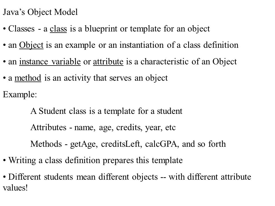 Java's Object Model Classes - a class is a blueprint or template for an object an Object is an example or an instantiation of a class definition an in