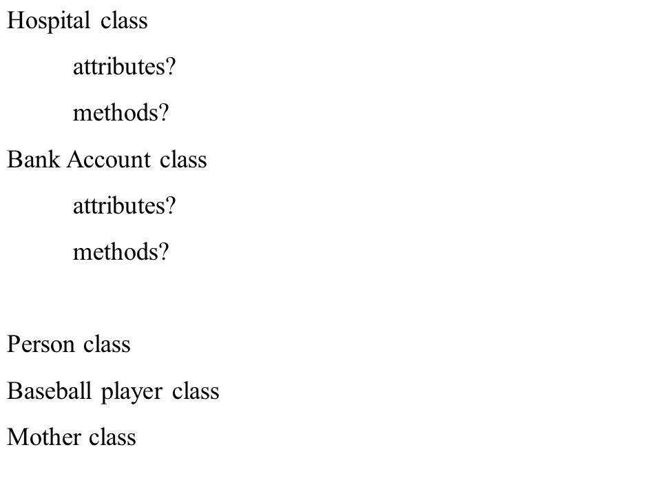 Hospital class attributes? methods? Bank Account class attributes? methods? Person class Baseball player class Mother class