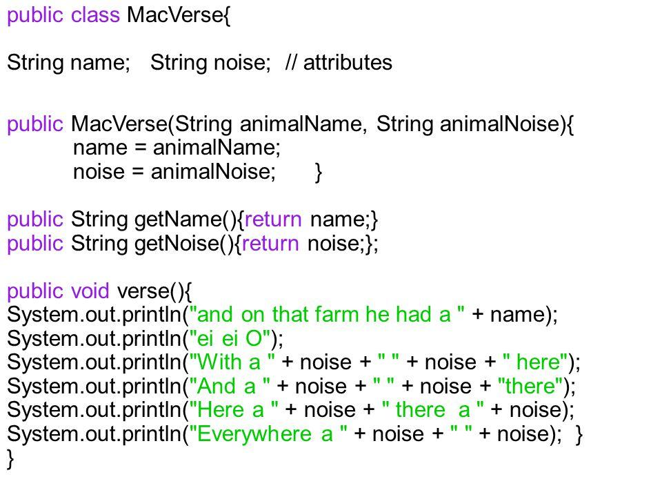 public class MacVerse{ String name; String noise; // attributes public MacVerse(String animalName, String animalNoise){ name = animalName; noise = ani