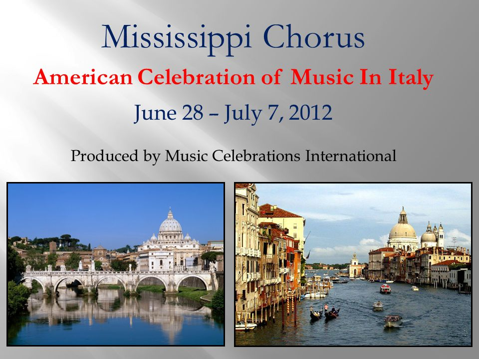 Mississippi Chorus American Celebration of Music In Italy June 28 – July 7, 2012 Produced by Music Celebrations International