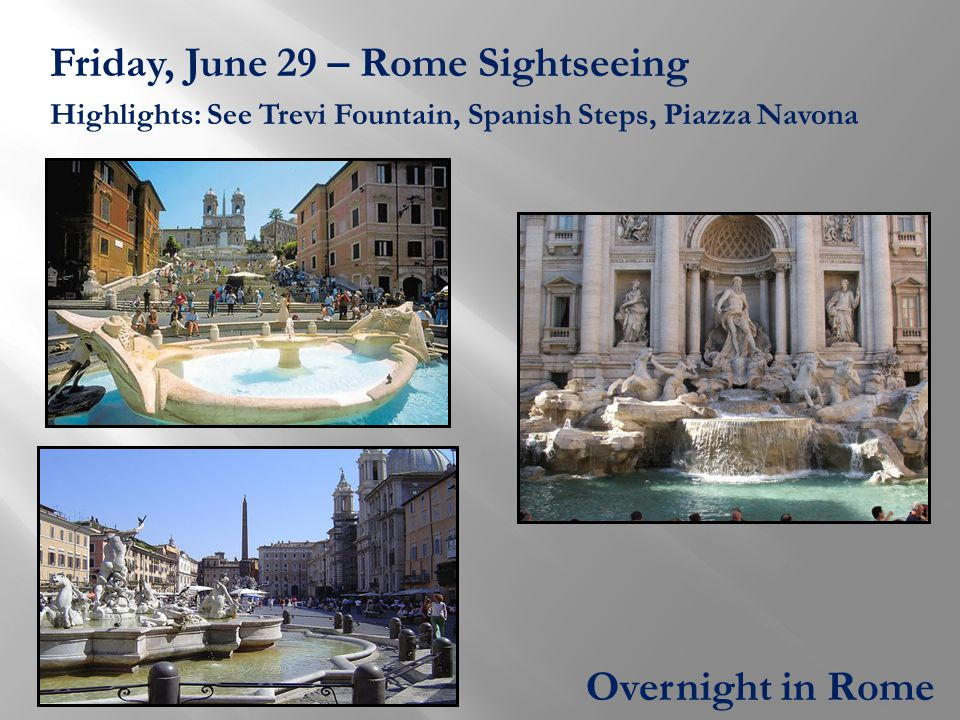 Friday, June 29 – Rome Sightseeing Highlights: See Trevi Fountain, Spanish Steps, Piazza Navona Overnight in Rome