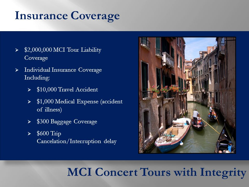  $2,000,000 MCI Tour Liability Coverage  Individual Insurance Coverage Including:  $10,000 Travel Accident  $1,000 Medical Expense (accident of illness)  $300 Baggage Coverage  $600 Trip Cancelation/Interruption delay MCI Concert Tours with Integrity Insurance Coverage