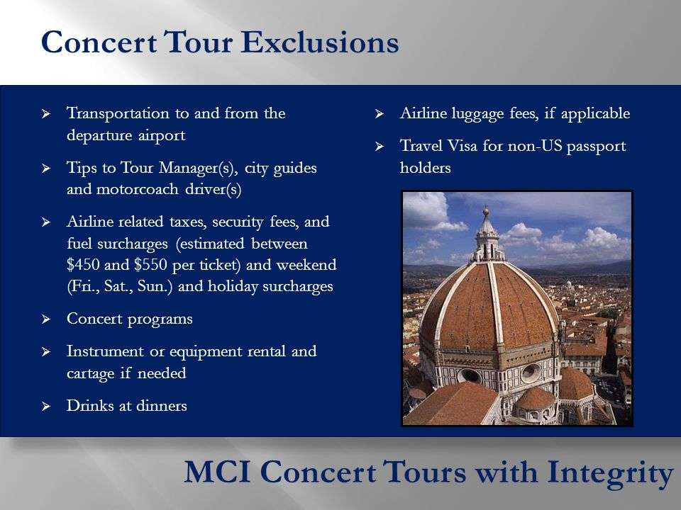  Transportation to and from the departure airport  Tips to Tour Manager(s), city guides and motorcoach driver(s)  Airline related taxes, security fees, and fuel surcharges (estimated between $450 and $550 per ticket) and weekend (Fri., Sat., Sun.) and holiday surcharges  Concert programs  Instrument or equipment rental and cartage if needed  Drinks at dinners  Airline luggage fees, if applicable  Travel Visa for non-US passport holders MCI Concert Tours with Integrity Concert Tour Exclusions