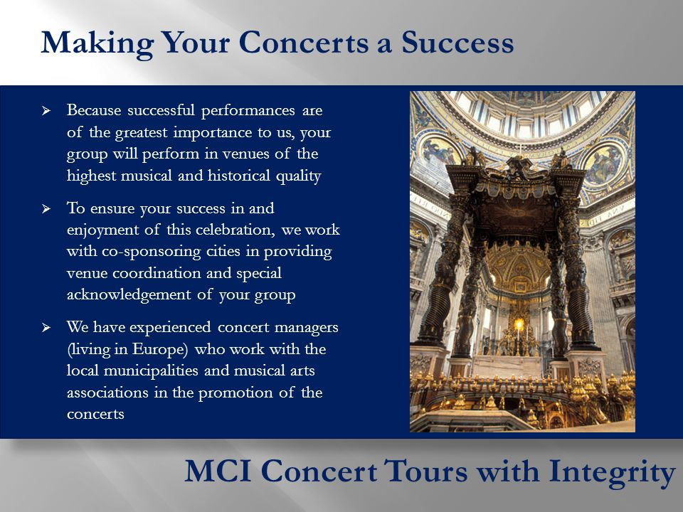  Because successful performances are of the greatest importance to us, your group will perform in venues of the highest musical and historical quality  To ensure your success in and enjoyment of this celebration, we work with co-sponsoring cities in providing venue coordination and special acknowledgement of your group  We have experienced concert managers (living in Europe) who work with the local municipalities and musical arts associations in the promotion of the concerts MCI Concert Tours with Integrity Making Your Concerts a Success