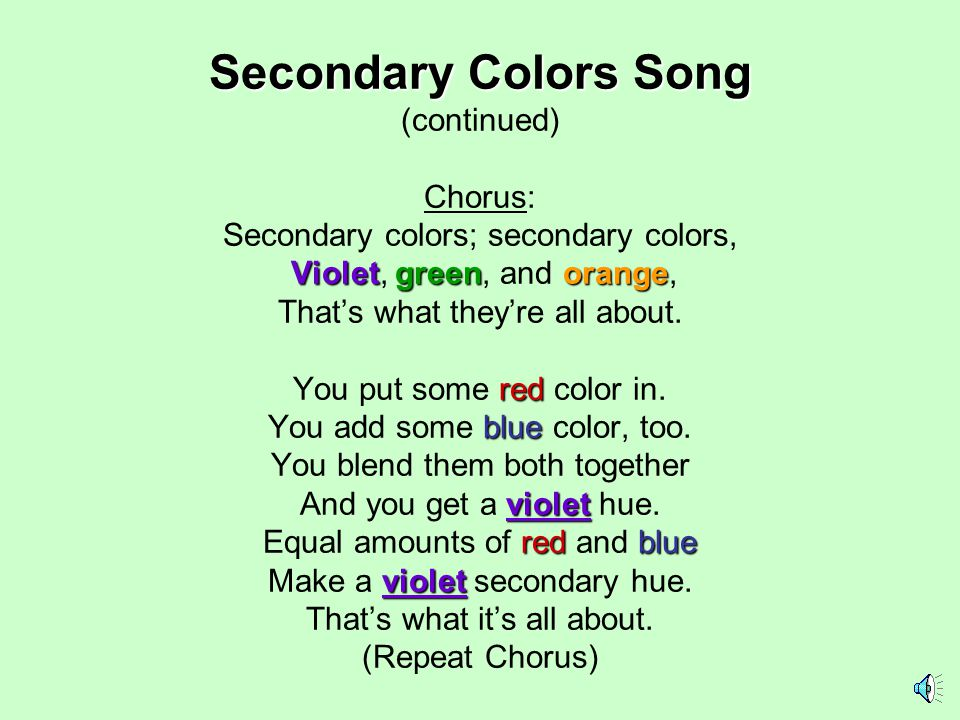 Secondary Colors Song Violetgreenorange red blue violet redblue violet Secondary Colors Song (continued) Chorus: Secondary colors; secondary colors, Violet, green, and orange, That's what they're all about.