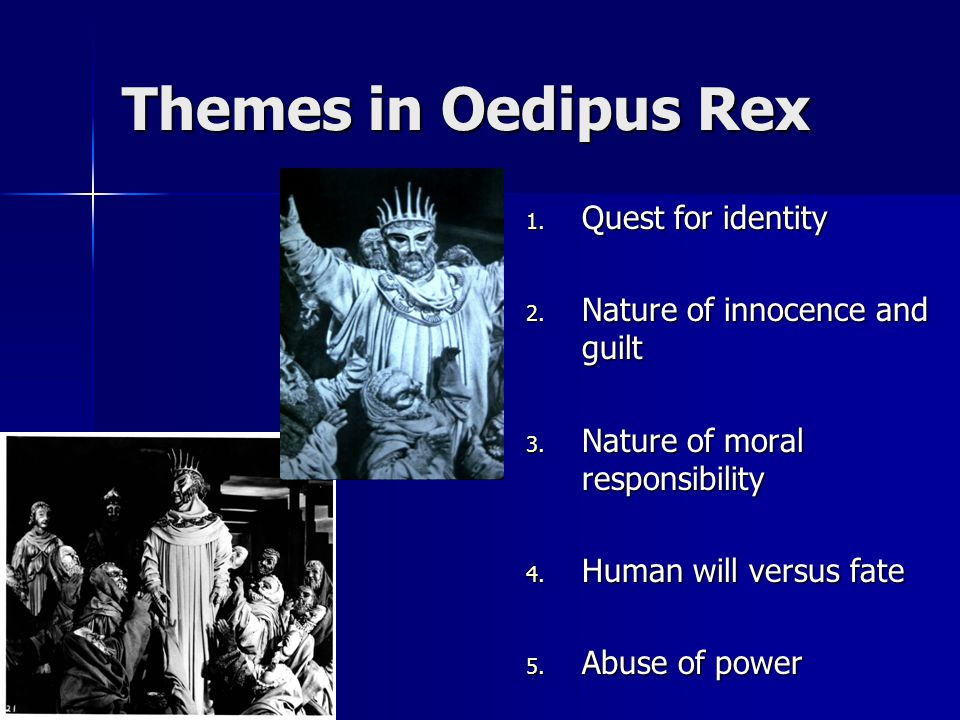Themes in Oedipus Rex 1. Quest for identity 2. Nature of innocence and guilt 3. Nature of moral responsibility 4. Human will versus fate 5. Abuse of p