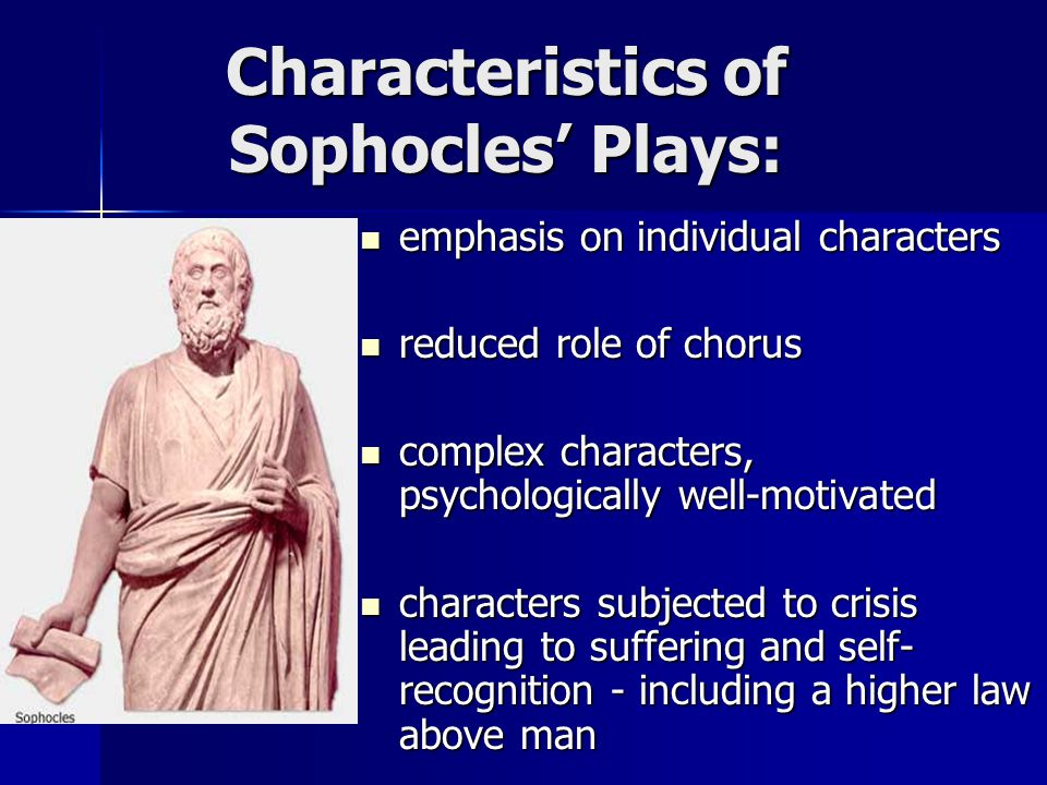 Characteristics of Sophocles' Plays: emphasis on individual characters emphasis on individual characters reduced role of chorus reduced role of chorus complex characters, psychologically well-motivated complex characters, psychologically well-motivated characters subjected to crisis leading to suffering and self- recognition - including a higher law above man characters subjected to crisis leading to suffering and self- recognition - including a higher law above man
