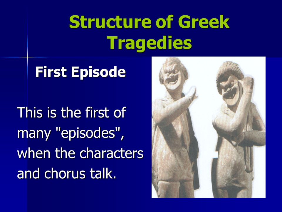 Structure of Greek Tragedies First Stasimon At the end of each episode, the other characters usually leave the stage and the chorus dances and sings a stasimon, or choral ode.