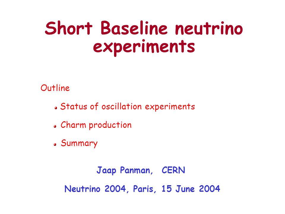 Short Baseline neutrino experiments Jaap Panman, CERN Neutrino 2004, Paris, 15 June 2004 Outline Status of oscillation experiments Charm production Summary