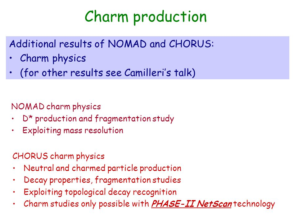 Charm production Additional results of NOMAD and CHORUS: Charm physics (for other results see Camilleri's talk) NOMAD charm physics D* production and fragmentation study Exploiting mass resolution CHORUS charm physics Neutral and charmed particle production Decay properties, fragmentation studies Exploiting topological decay recognition Charm studies only possible with PHASE-II NetScan technology
