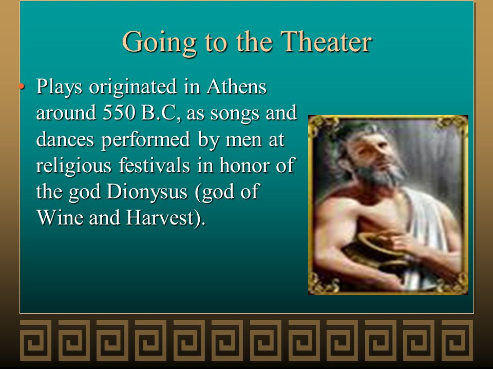 Going to the Theater Plays originated in Athens around 550 B.C, as songs and dances performed by men at religious festivals in honor of the god Dionys