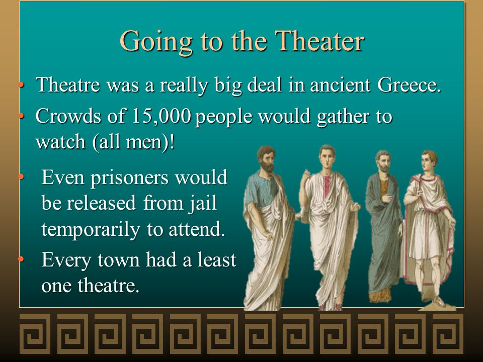 Going to the Theater Theatre was a really big deal in ancient Greece.Theatre was a really big deal in ancient Greece. Crowds of 15,000 people would ga