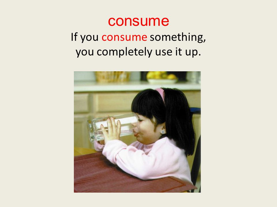 consume If you consume something, you completely use it up.