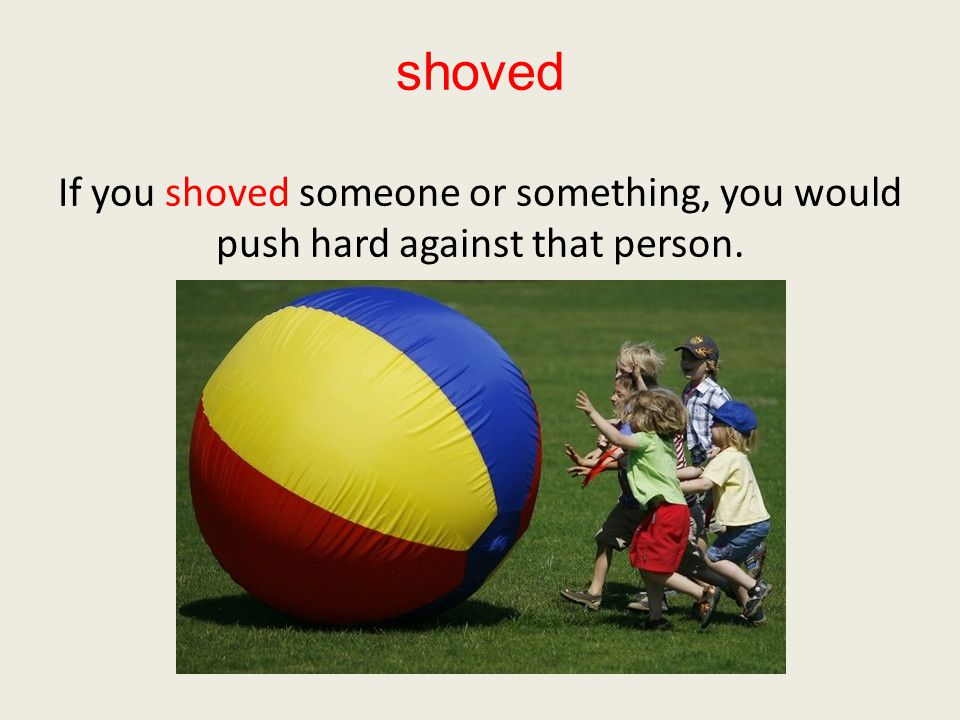shoved If you shoved someone or something, you would push hard against that person.
