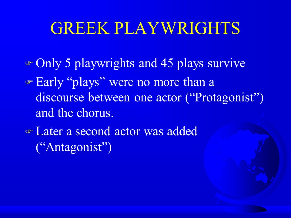 GREEK PLAYWRIGHTS F Only 5 playwrights and 45 plays survive F Early plays were no more than a discourse between one actor ( Protagonist ) and the chorus.