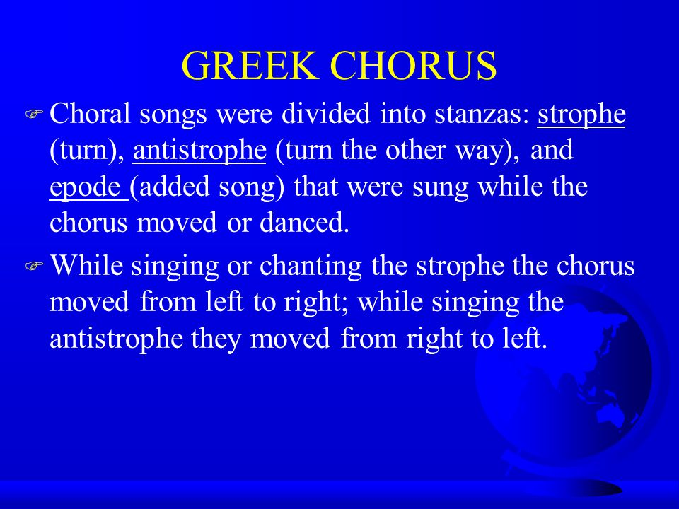 GREEK CHORUS F Choral songs were divided into stanzas: strophe (turn), antistrophe (turn the other way), and epode (added song) that were sung while the chorus moved or danced.