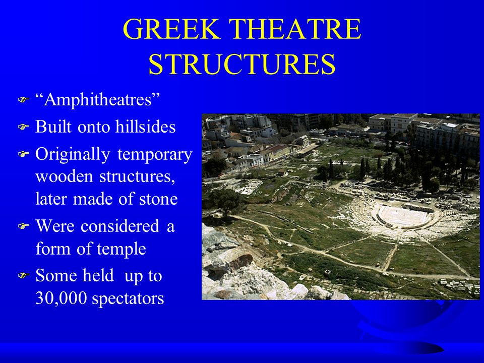 """GREEK THEATRE STRUCTURES F """"Amphitheatres"""" F Built onto hillsides F Originally temporary wooden structures, later made of stone F Were considered a fo"""