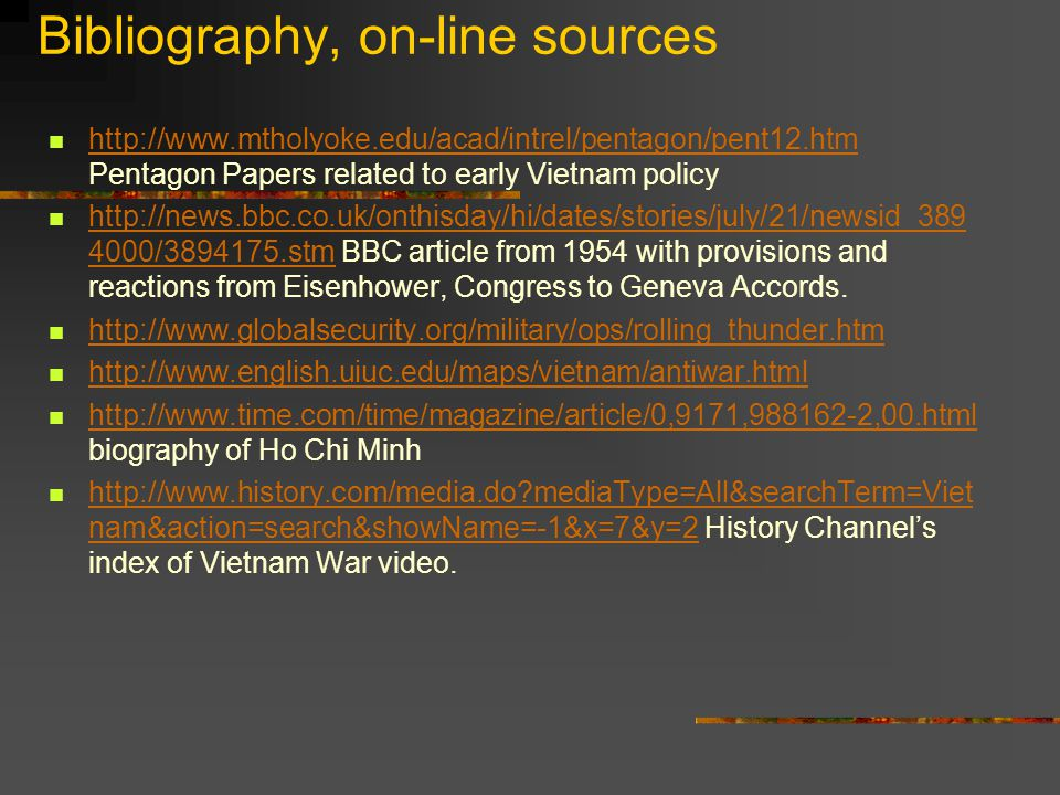 Bibliography, on-line sources http://www.mtholyoke.edu/acad/intrel/pentagon/pent12.htm Pentagon Papers related to early Vietnam policy http://www.mtholyoke.edu/acad/intrel/pentagon/pent12.htm http://news.bbc.co.uk/onthisday/hi/dates/stories/july/21/newsid_389 4000/3894175.stm BBC article from 1954 with provisions and reactions from Eisenhower, Congress to Geneva Accords.