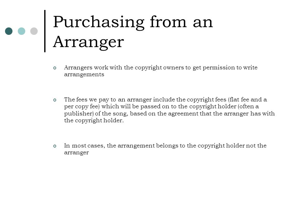 Purchasing from an Arranger Arrangers work with the copyright owners to get permission to write arrangements The fees we pay to an arranger include the copyright fees (flat fee and a per copy fee) which will be passed on to the copyright holder (often a publisher) of the song, based on the agreement that the arranger has with the copyright holder.