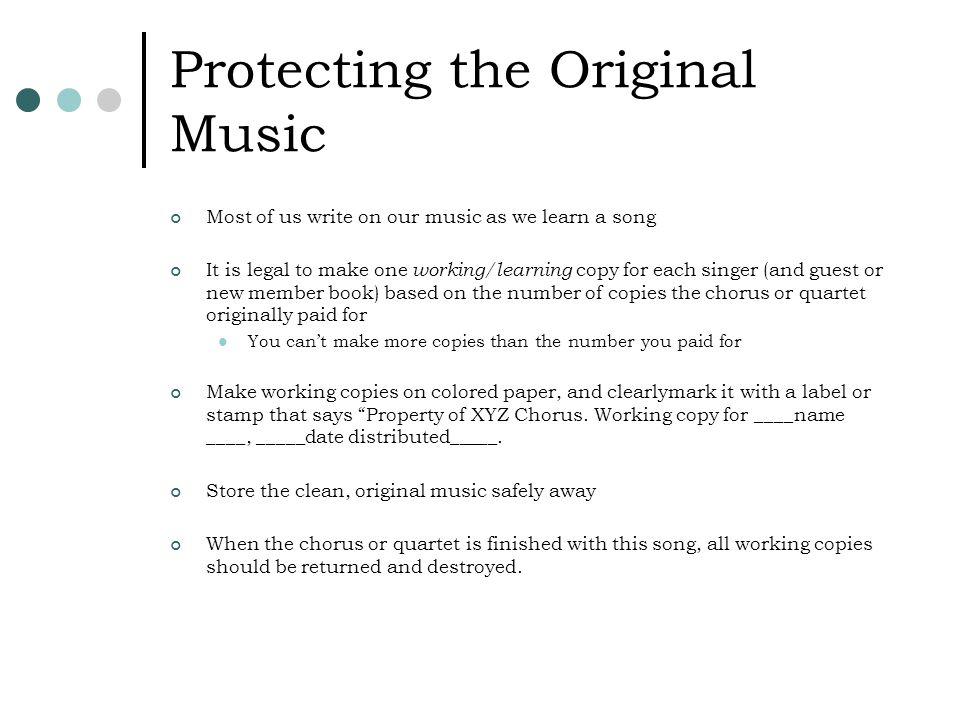Protecting the Original Music Most of us write on our music as we learn a song It is legal to make one working/learning copy for each singer (and guest or new member book) based on the number of copies the chorus or quartet originally paid for You can't make more copies than the number you paid for Make working copies on colored paper, and clearlymark it with a label or stamp that says Property of XYZ Chorus.